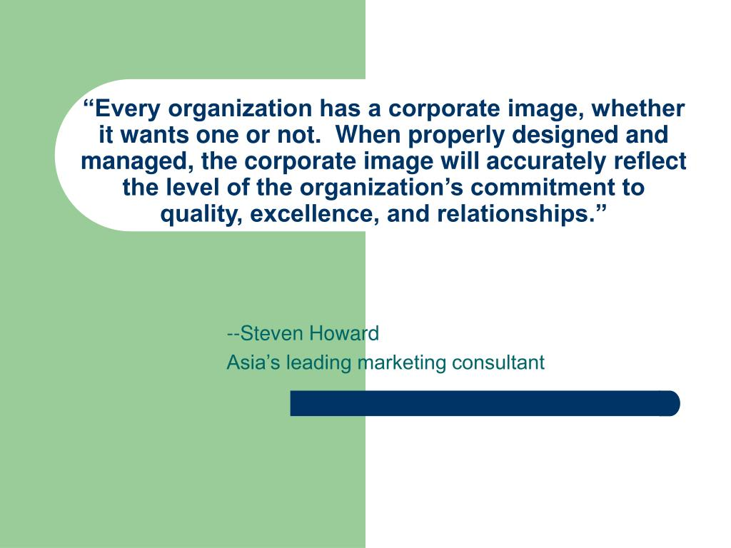 """""""Every organization has a corporate image, whether it wants one or not.  When properly designed and managed, the corporate image will accurately reflect the level of the organization's commitment to quality, excellence, and relationships."""""""