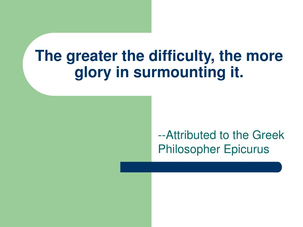 The greater the difficulty, the more glory in surmounting it.