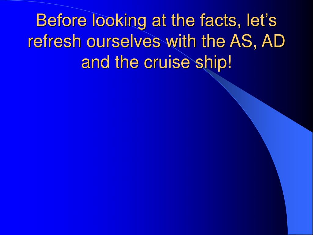 Before looking at the facts, let's refresh ourselves with the AS, AD and the cruise ship!