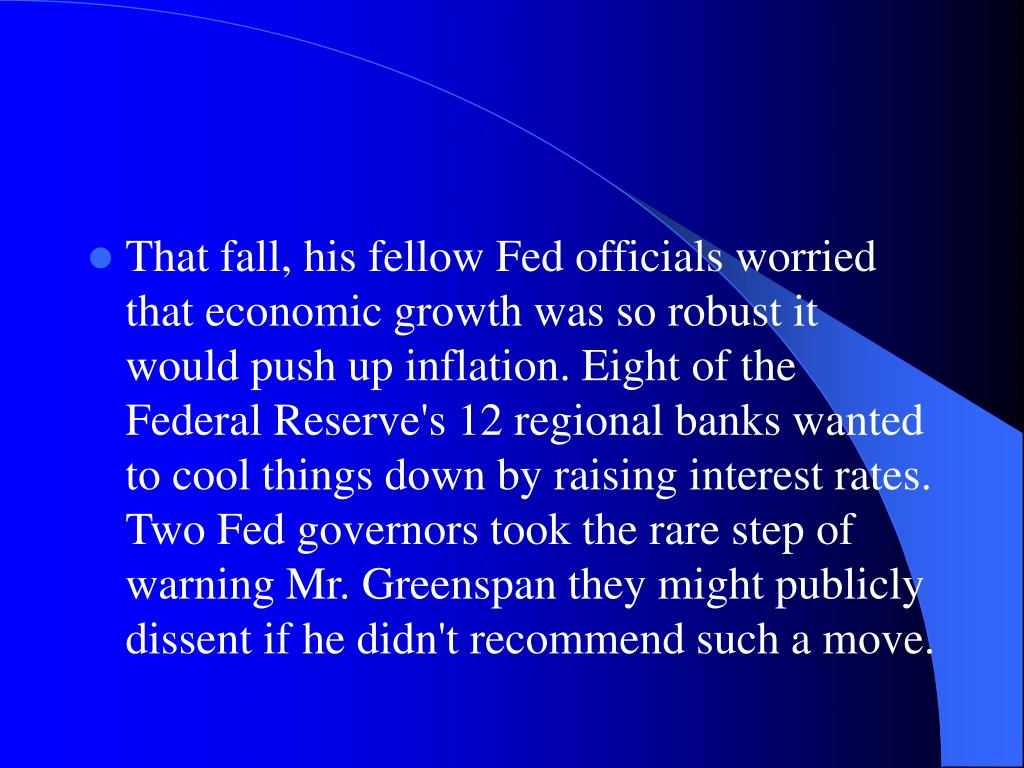 That fall, his fellow Fed officials worried that economic growth was so robust it would push up inflation. Eight of the Federal Reserve's 12 regional banks wanted to cool things down by raising interest rates. Two Fed governors took the rare step of warning Mr. Greenspan they might publicly dissent if he didn't recommend such a move.