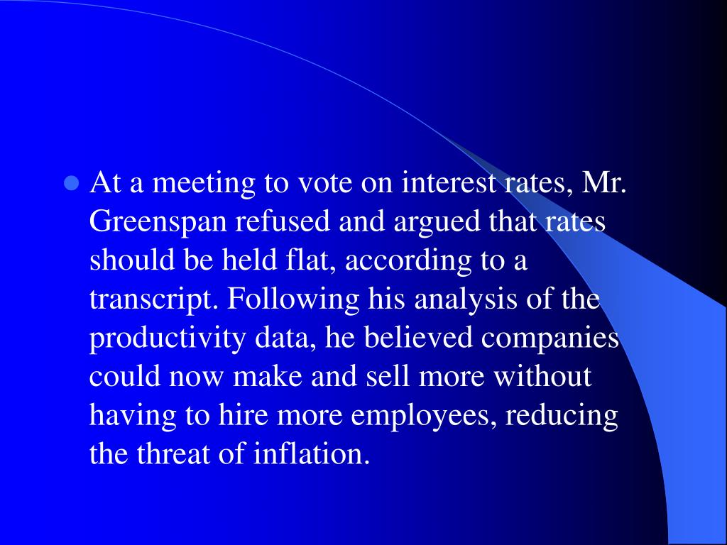 At a meeting to vote on interest rates, Mr. Greenspan refused and argued that rates should be held flat, according to a transcript. Following his analysis of the productivity data, he believed companies could now make and sell more without having to hire more employees, reducing the threat of inflation.