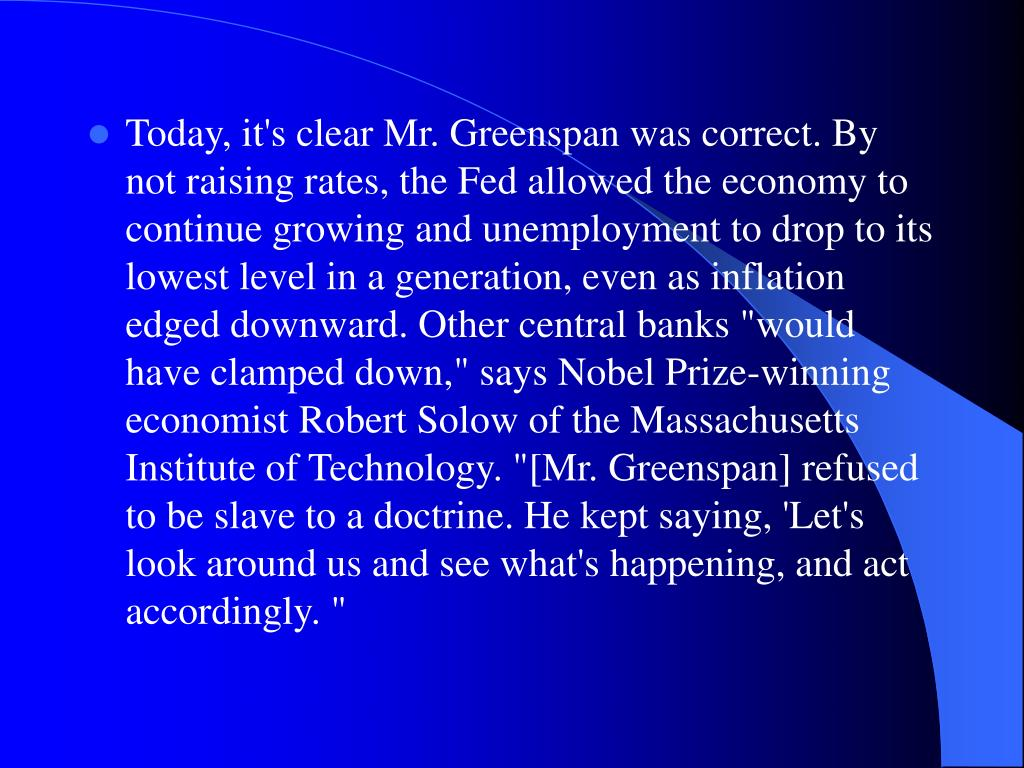 """Today, it's clear Mr. Greenspan was correct. By not raising rates, the Fed allowed the economy to continue growing and unemployment to drop to its lowest level in a generation, even as inflation edged downward. Other central banks """"would have clamped down,"""" says Nobel Prize-winning economist Robert Solow of the Massachusetts Institute of Technology. """"[Mr. Greenspan] refused to be slave to a doctrine. He kept saying, 'Let's look around us and see what's happening, and act accordingly."""""""