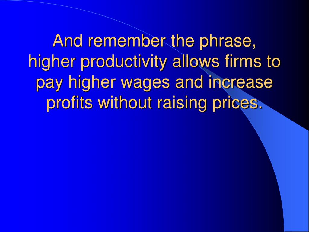 And remember the phrase, higher productivity allows firms to pay higher wages and increase profits without raising prices.