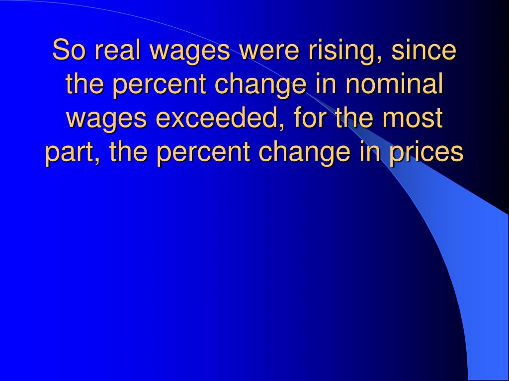 So real wages were rising, since the percent change in nominal wages exceeded, for the most part, the percent change in prices
