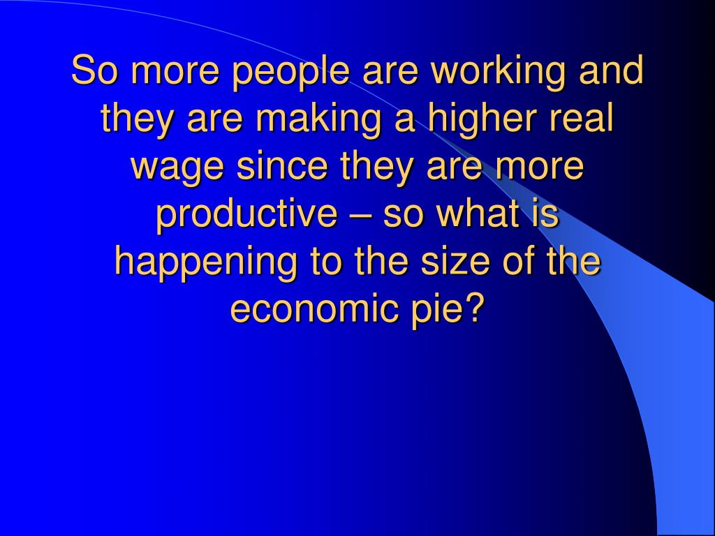 So more people are working and they are making a higher real wage since they are more productive – so what is happening to the size of the economic pie?