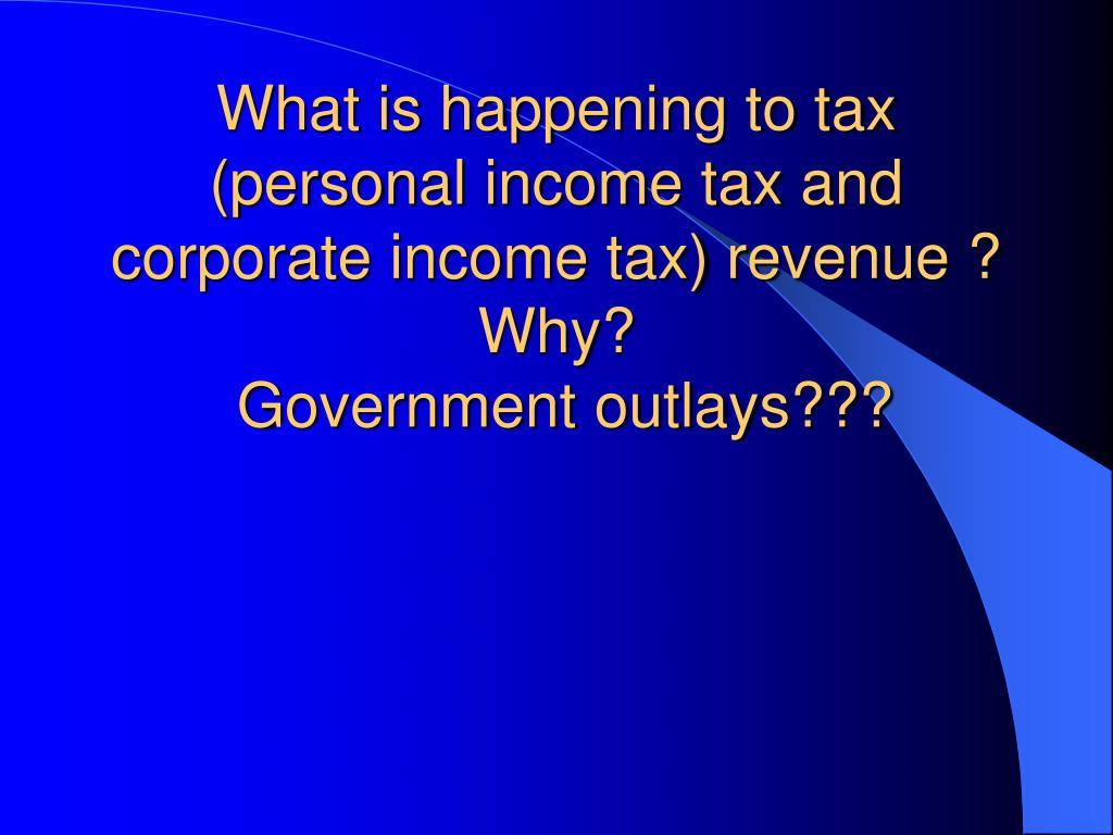What is happening to tax (personal income tax and corporate income tax) revenue ?  Why?