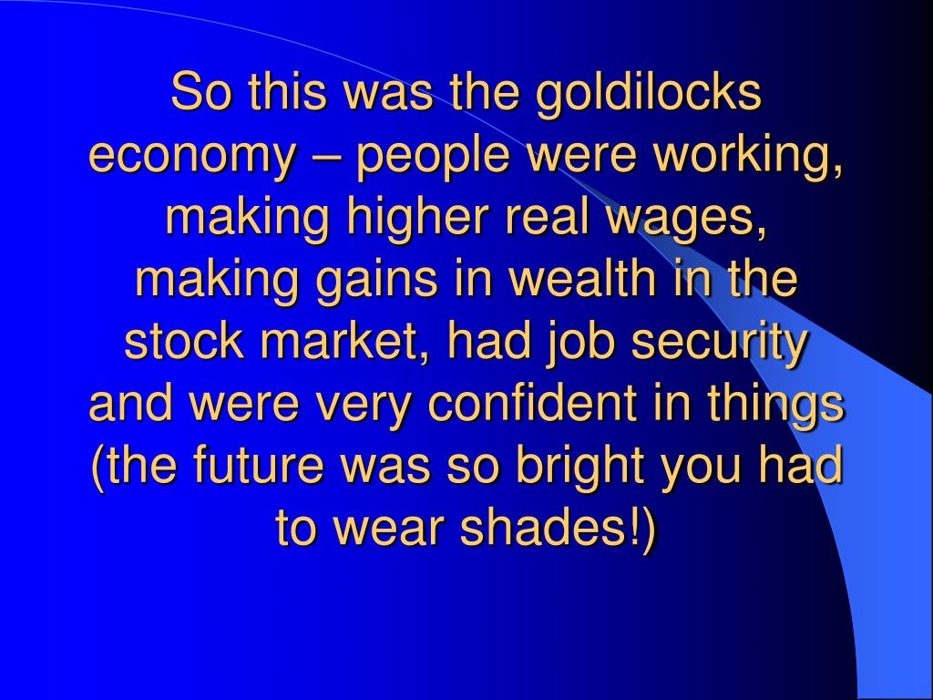 So this was the goldilocks economy – people were working, making higher real wages, making gains in wealth in the stock market, had job security and were very confident in things (the future was so bright you had to wear shades!)