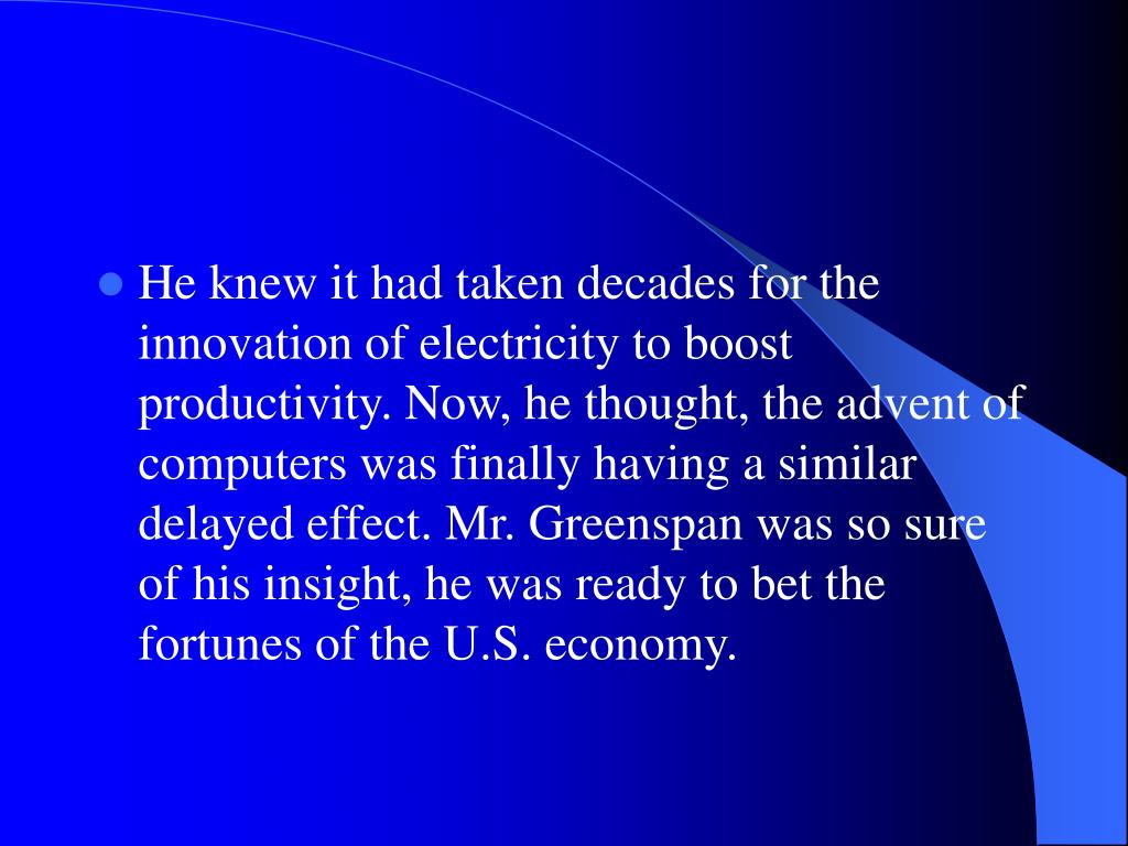 He knew it had taken decades for the innovation of electricity to boost productivity. Now, he thought, the advent of computers was finally having a similar delayed effect. Mr. Greenspan was so sure of his insight, he was ready to bet the fortunes of the U.S. economy.
