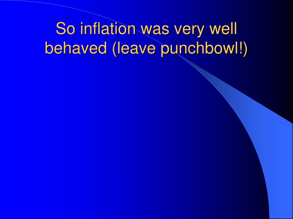 So inflation was very well behaved (leave punchbowl!)
