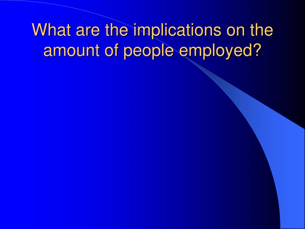 What are the implications on the amount of people employed?