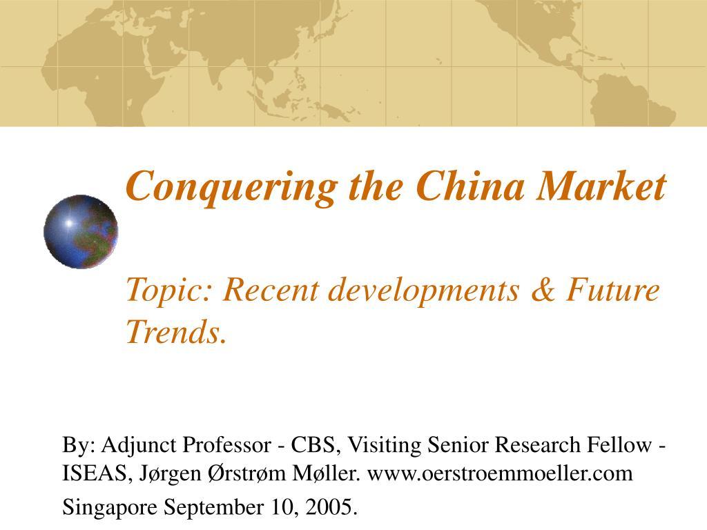 conquering the china market topic recent developments future trends