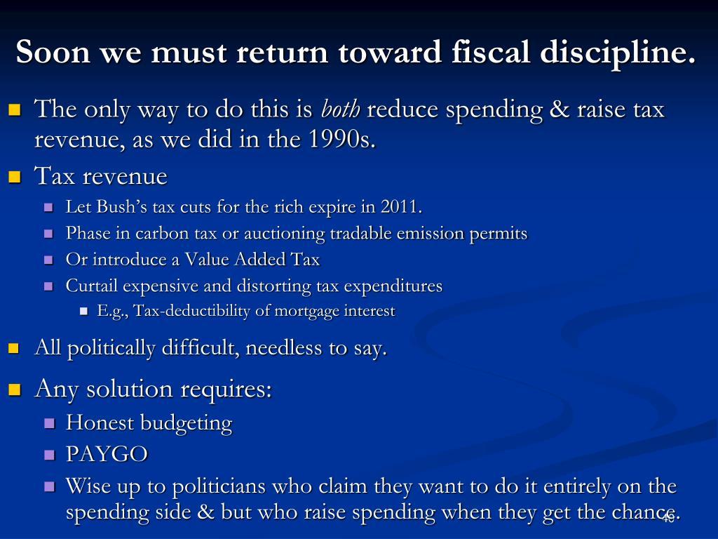 Soon we must return toward fiscal discipline.