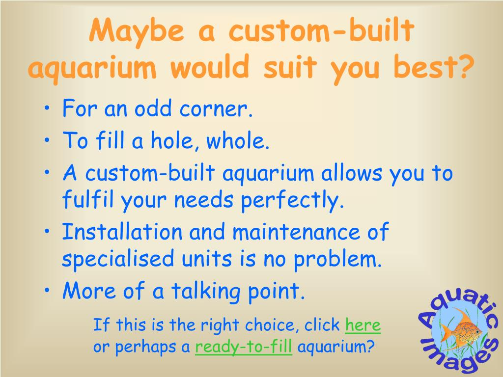 Maybe a custom-built aquarium would suit you best?