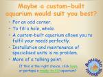 maybe a custom built aquarium would suit you best