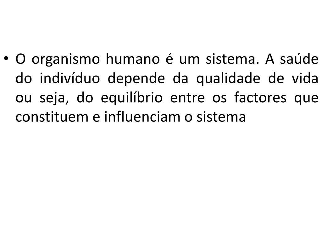 O organismo humano é um sistema. A saúde do indivíduo depende da qualidade de vida  ou seja, do equilíbrio entre os factores que constituem e influenciam o sistema