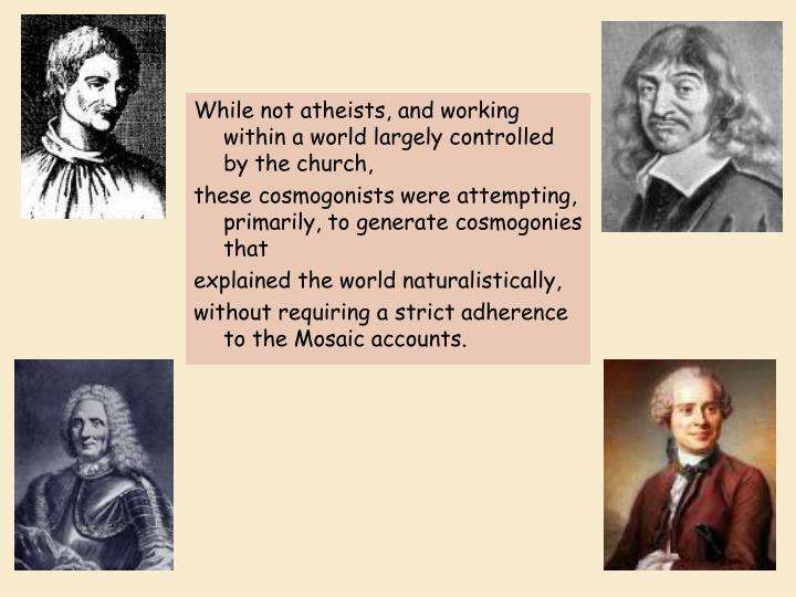 While not atheists, and working within a world largely controlled by the church,