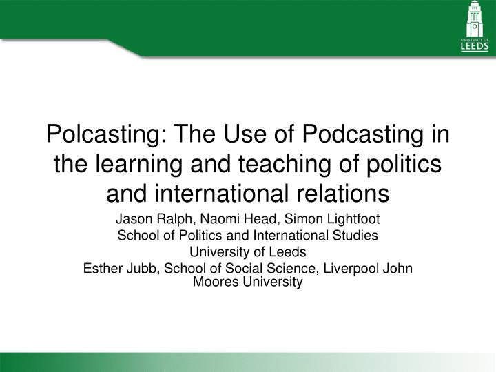 Polcasting: The Use of Podcasting in the learning and teaching of politics and international relatio...