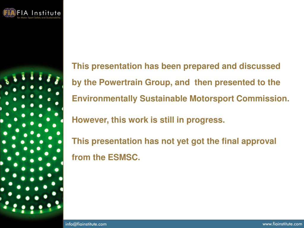 This presentation has been prepared and discussed by the Powertrain Group, and  then presented to the Environmentally Sustainable Motorsport Commission.