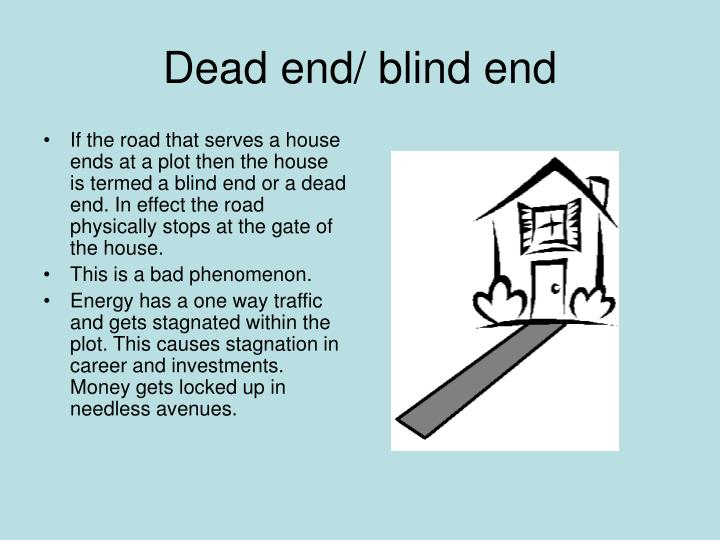 If the road that serves a house ends at a plot then the house is termed a blind end or a dead end. In effect the road physically stops at the gate of the house.
