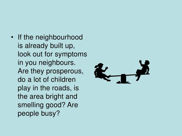 If the neighbourhood is already built up, look out for symptoms in you neighbours. Are they prosperous, do a lot of children play in the roads, is  the area bright and smelling good? Are people busy?