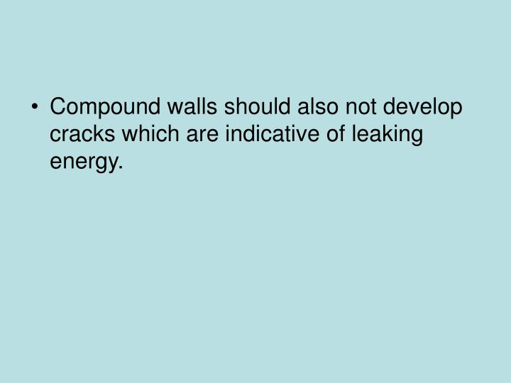 Compound walls should also not develop cracks which are indicative of leaking energy.