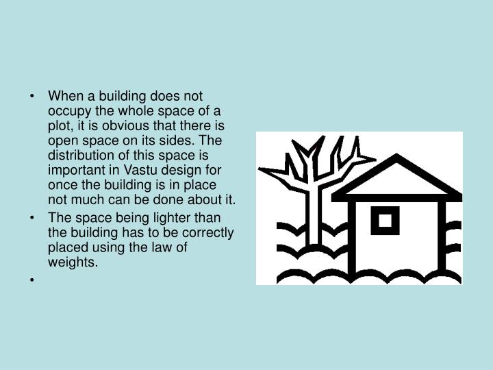 When a building does not occupy the whole space of a plot, it is obvious that there is open space on its sides. The distribution of this space is important in Vastu design for once the building is in place not much can be done about it.
