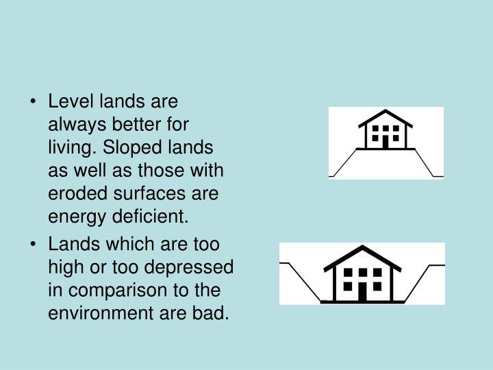 Level lands are always better for living. Sloped lands as well as those with eroded surfaces are energy deficient.