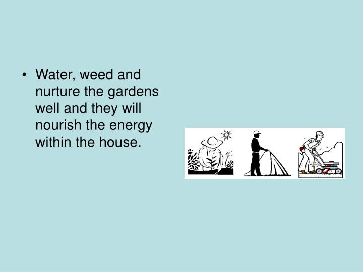 Water, weed and nurture the gardens well and they will nourish the energy within the house.
