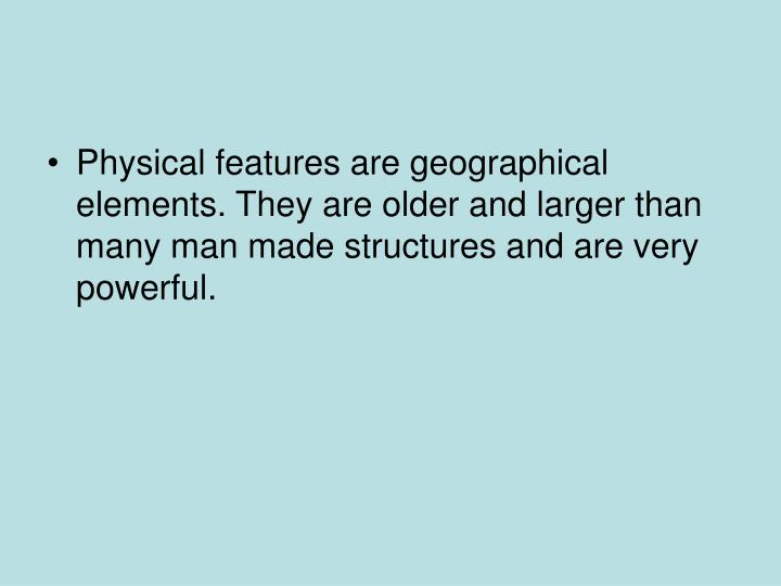 Physical features are geographical elements. They are older and larger than many man made structures and are very powerful.