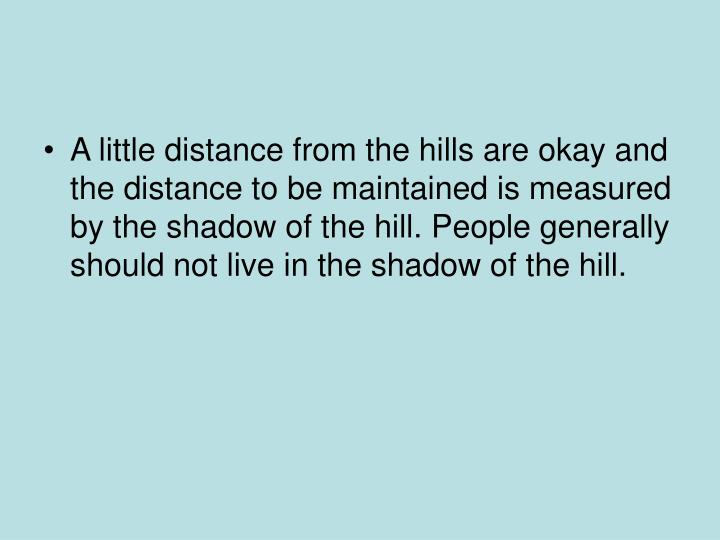 A little distance from the hills are okay and the distance to be maintained is measured by the shadow of the hill. People generally should not live in the shadow of the hill.