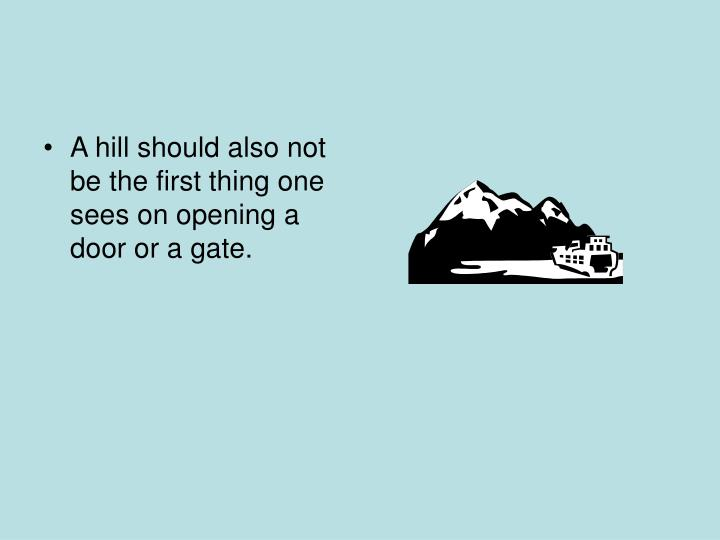 A hill should also not be the first thing one sees on opening a door or a gate.