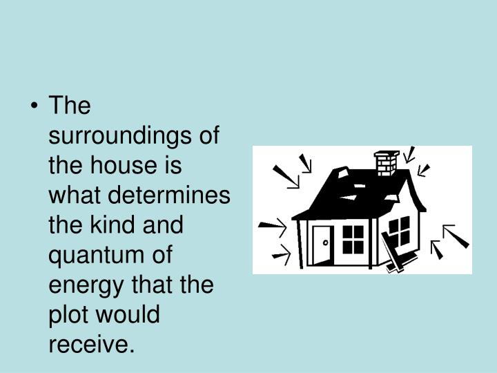 The surroundings of the house is what determines the kind and quantum of energy that the plot would ...