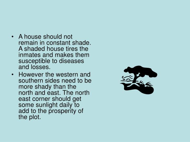 A house should not remain in constant shade. A shaded house tires the inmates and makes them susceptible to diseases and losses.