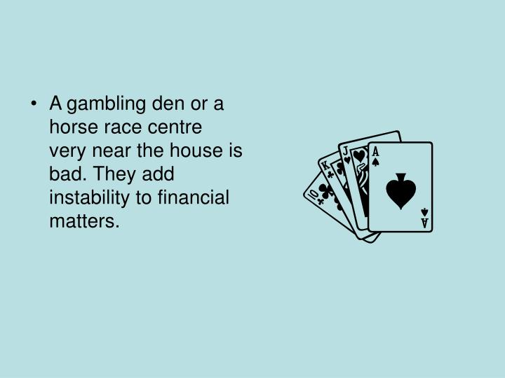 A gambling den or a horse race centre very near the house is bad. They add instability to financial matters.
