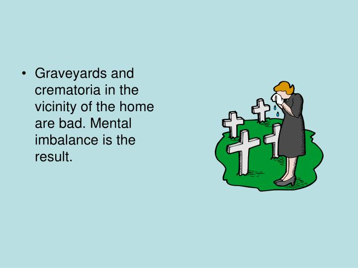 Graveyards and crematoria in the vicinity of the home are bad. Mental imbalance is the result.