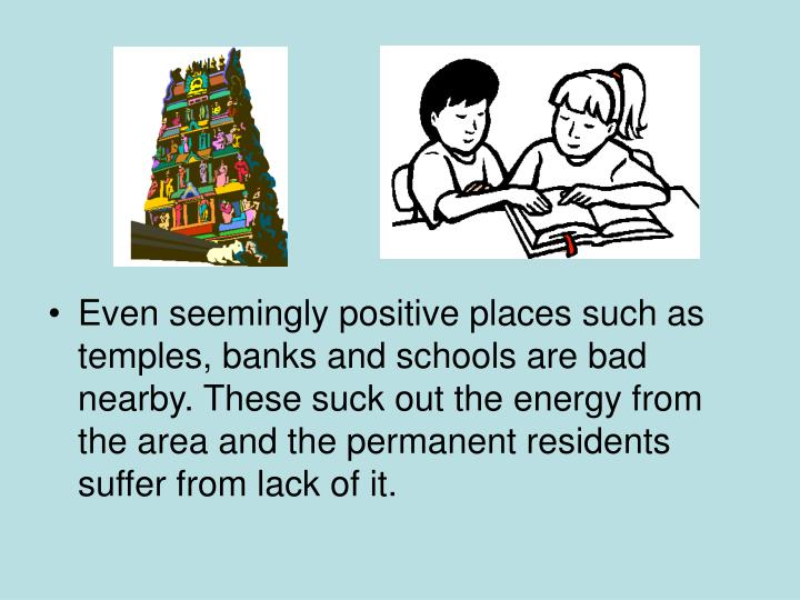 Even seemingly positive places such as temples, banks and schools are bad nearby. These suck out the energy from the area and the permanent residents suffer from lack of it.