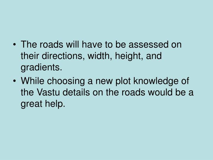The roads will have to be assessed on their directions, width, height, and gradients.