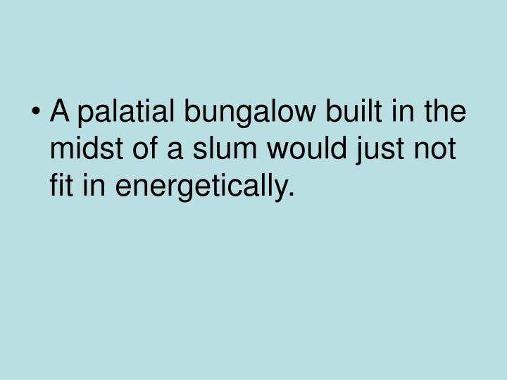 A palatial bungalow built in the midst of a slum would just not fit in energetically.