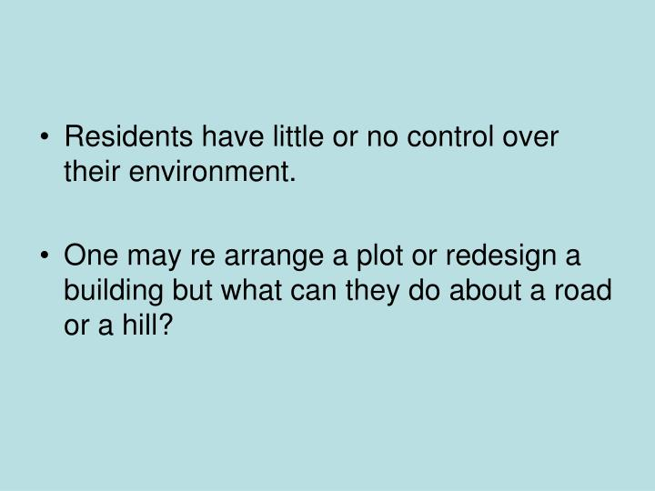 Residents have little or no control over their environment.