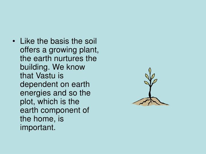 Like the basis the soil offers a growing plant, the earth nurtures the building. We know that Vastu is dependent on earth energies and so the plot, which is the earth component of the home, is important.