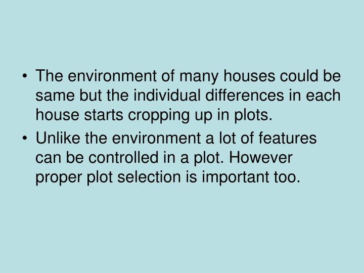 The environment of many houses could be same but the individual differences in each house starts cropping up in plots.