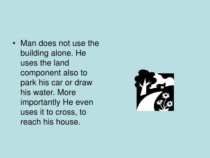 Man does not use the building alone. He uses the land component also to park his car or draw his water. More importantly He even uses it to cross, to reach his house.