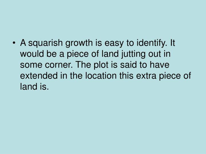A squarish growth is easy to identify. It would be a piece of land jutting out in some corner. The plot is said to have extended in the location this extra piece of land is.