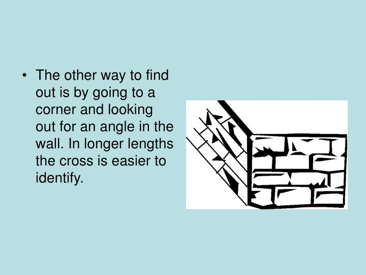 The other way to find out is by going to a corner and looking out for an angle in the wall. In longer lengths the cross is easier to identify.