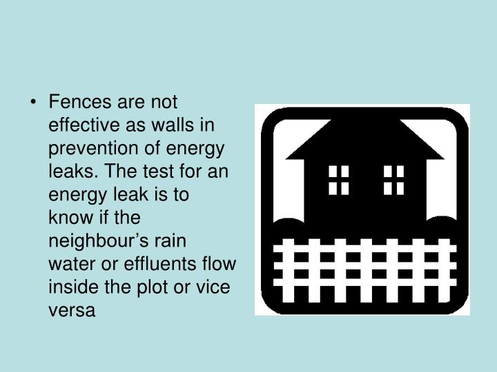 Fences are not effective as walls in prevention of energy leaks. The test for an energy leak is to know if the neighbour's rain water or effluents flow inside the plot or vice versa