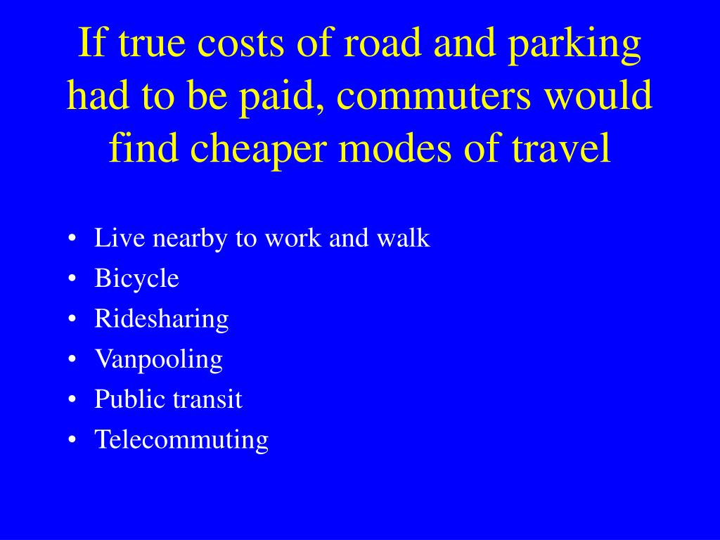 If true costs of road and parking had to be paid, commuters would find cheaper modes of travel