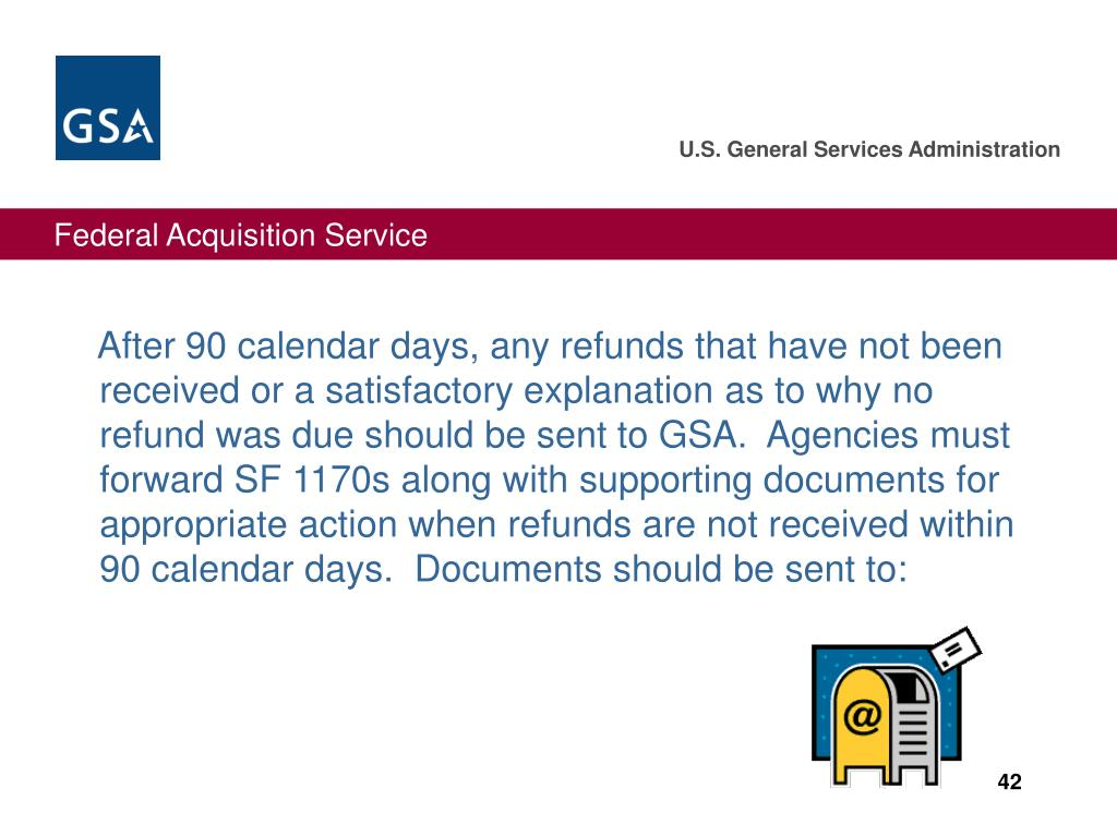 After 90 calendar days, any refunds that have not been received or a satisfactory explanation as to why no refund was due should be sent to GSA.  Agencies must forward SF 1170s along with supporting documents for appropriate action when refunds are not received within 90 calendar days.  Documents should be sent to: