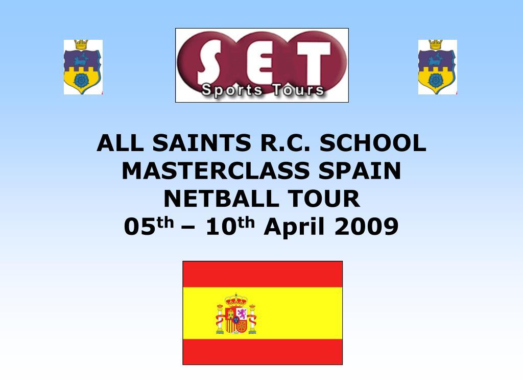all saints r c school masterclass spain netball tour 05 th 10 th april 2009