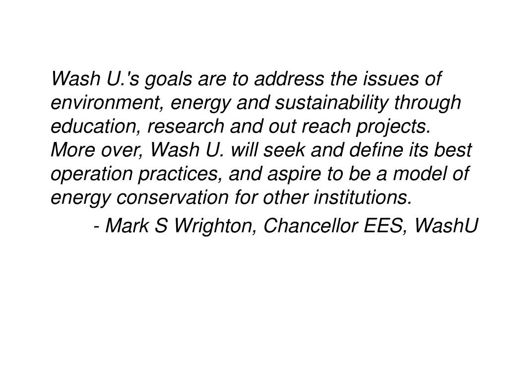 Wash U.'s goals are to address the issues of environment, energy and sustainability through education, research and out reach projects. More over, Wash U. will seek and define its best operation practices, and aspire to be a model of energy conservation for other institutions.