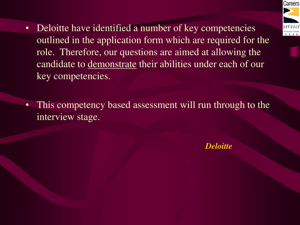 Deloitte have identified a number of key competencies outlined in the application form which are required for the role.  Therefore, our questions are aimed at allowing the candidate to